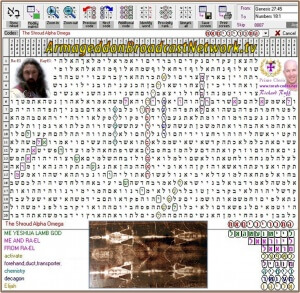 Torah code discovered on April 19th, 2015 by Cardinal Richard Ruff of the Ecumenical Order of Christ. Main Search Term: The Shroud Alpha Omega Terms: Me Yeshua Lamb God | Me and Ra-El | activate | forehand, duct, transporter | chemistry | decagon | Elijah ABN: The Armageddon Broadcast Network